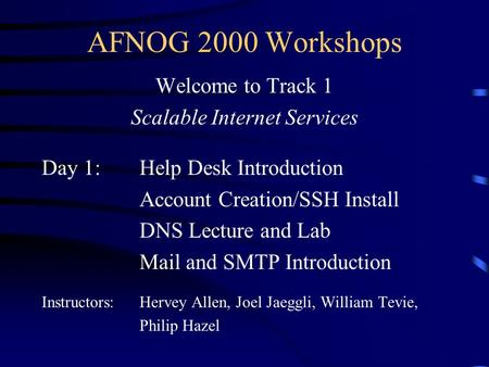 AFNOG 2000 Workshops Welcome to Track 1 Scalable Internet Services Day 1:Help Desk Introduction Account Creation/SSH Install DNS Lecture and Lab Mail and.