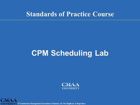 © Construction Management Association of America. Do Not Duplicate or Reproduce. Standards of Practice Course CPM Scheduling Lab.