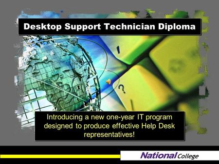 Desktop Support Technician Diploma Introducing a new one-year IT program designed to produce effective Help Desk representatives!