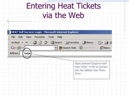 "Open Internet Explorer and type ""help"" (with no quotes) into the address line. Press Enter Entering Heat Tickets via the Web."