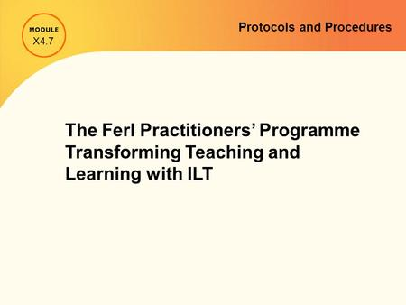 Protocols and Procedures The Ferl Practitioners' Programme Transforming Teaching and Learning with ILT X4.7.