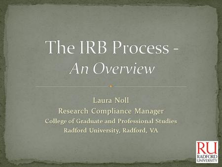 Laura Noll Research Compliance Manager College of Graduate and Professional Studies Radford University, Radford, VA.