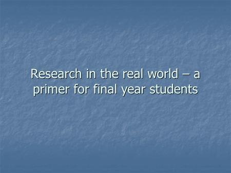 Research in the real world – a primer for final year students.