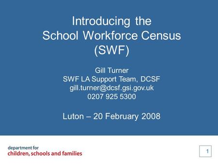 1 1 Introducing the School Workforce Census (SWF) Gill Turner SWF LA Support Team, DCSF 0207 925 5300 Luton – 20 February 2008.