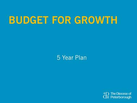 5 Year Plan BUDGET FOR GROWTH. Benefice/Parish Share This increases from £6.4 to £7.8 million over the 5 year period. This is 5% per annum. Income from.