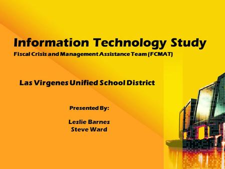 Information Technology Study Fiscal Crisis and Management Assistance Team (FCMAT) Las Virgenes Unified School District Presented By: Leslie Barnes Steve.