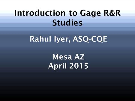 Introduction to Gage R&R Studies Rahul Iyer, ASQ-CQE Mesa AZ April 2015.