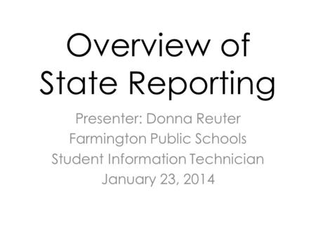 Overview of State Reporting Presenter: Donna Reuter Farmington Public Schools Student Information Technician January 23, 2014.