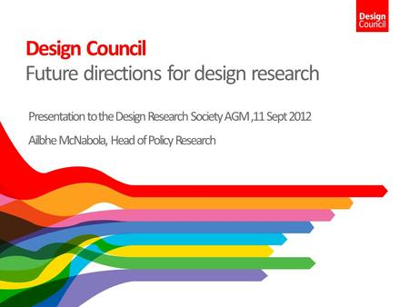 Design Council Future directions for design research Presentation to the Design Research Society AGM,11 Sept 2012 Ailbhe McNabola, Head of Policy Research.