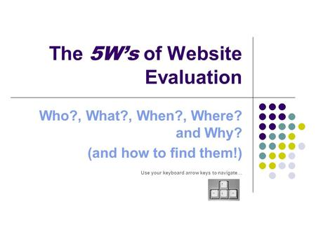 The 5W's of Website Evaluation Who?, What?, When?, Where? and Why? (and how to find them!) Use your keyboard arrow keys to navigate…