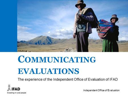 Independent Office of Evaluation C OMMUNICATING EVALUATIONS The experience of the Independent Office of Evaluation of IFAD.