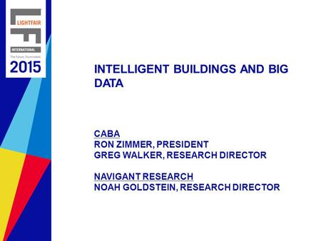 <strong>INTELLIGENT</strong> BUILDINGS AND BIG DATA CABA RON ZIMMER, PRESIDENT GREG WALKER, RESEARCH DIRECTOR NAVIGANT RESEARCH NOAH GOLDSTEIN, RESEARCH DIRECTOR.