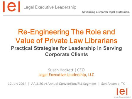 Www.lawexecs.com Re-Engineering The Role and Value of Private Law Librarians Practical Strategies for Leadership in Serving Corporate Clients Susan Hackett.