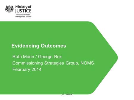 Evidencing Outcomes Ruth Mann / George Box Commissioning Strategies Group, NOMS February 2014 UNCLASSIFIED.