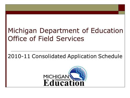 Michigan Department of Education Office of Field Services 2010-11 Consolidated Application Schedule.