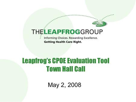 Leapfrog's CPOE Evaluation Tool Town Hall Call May 2, 2008.