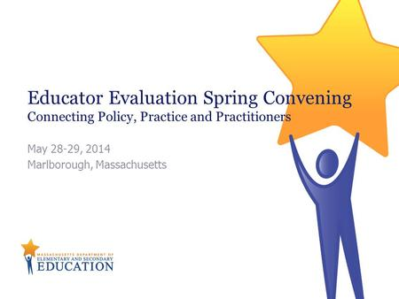 Educator Evaluation Spring Convening Connecting Policy, Practice and Practitioners May 28-29, 2014 Marlborough, Massachusetts.