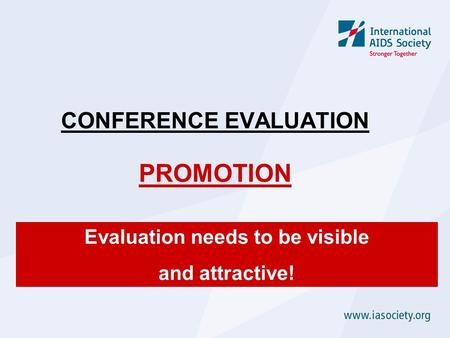 CONFERENCE EVALUATION PROMOTION Evaluation needs to be visible and attractive!