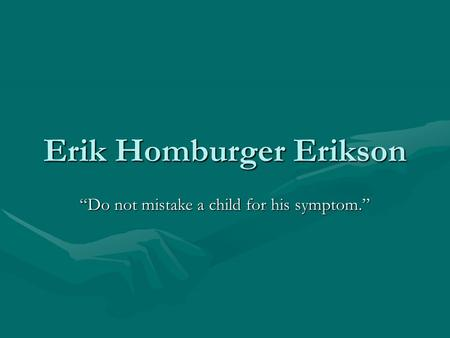 "Erik Homburger Erikson ""Do not mistake a child for his symptom."""