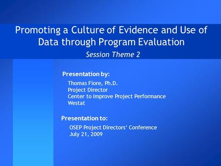 Promoting a Culture of Evidence and Use of Data through Program Evaluation Session Theme 2 Presentation to: OSEP Project Directors' Conference July 21,