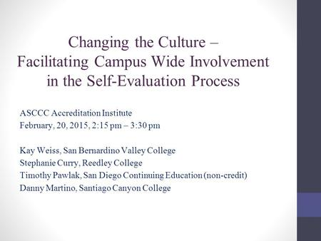 Changing the Culture – Facilitating Campus Wide Involvement in the Self-Evaluation Process ASCCC Accreditation Institute February, 20, 2015, 2:15 pm –