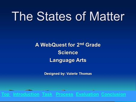 The States of Matter A WebQuest for 2 nd Grade Science Language Arts Designed by: Valerie Thomas Top Introduction Task Process Evaluation Conclusion.