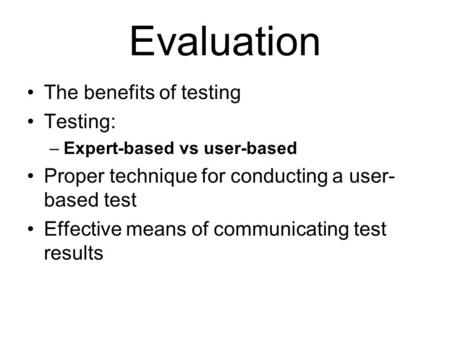 Evaluation The benefits of testing Testing: –Expert-based vs user-based Proper technique for conducting a user- based test Effective means of communicating.