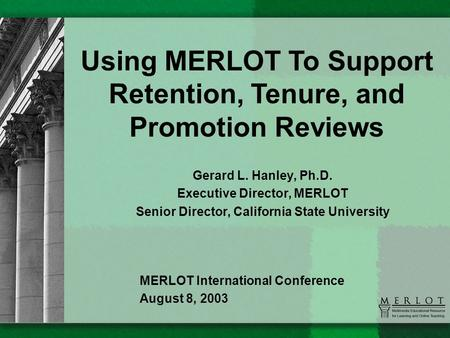 Gerard L. Hanley, Ph.D. Executive Director, MERLOT Senior Director, California State University Using MERLOT To Support Retention, Tenure, and Promotion.