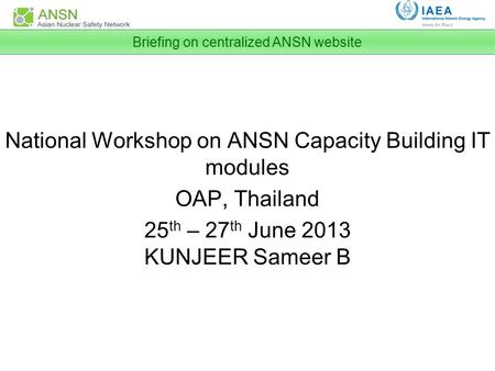 National Workshop on ANSN Capacity Building IT modules OAP, Thailand 25 th – 27 th June 2013 KUNJEER Sameer B Briefing on centralized ANSN website.