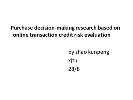 Purchase decision-making research based on online transaction credit risk evaluation by zhao kunpeng xjtu 28/8.