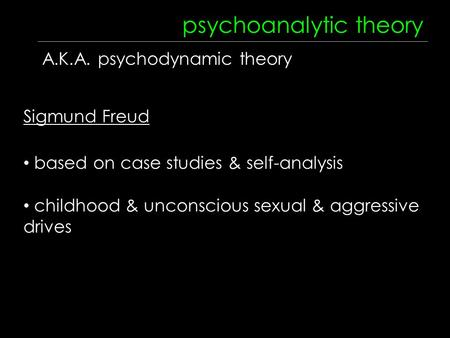 Psychoanalytic theory A.K.A. psychodynamic theory Sigmund Freud based on case studies & self-analysis childhood & unconscious sexual & aggressive drives.