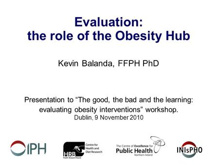 "Evaluation: the role of the Obesity Hub Kevin Balanda, FFPH PhD Presentation to ""The good, the bad and the learning: evaluating obesity interventions"""