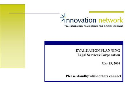 EVALUATION PLANNING Legal Services Corporation May 19, 2004 Please standby while others connect.