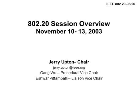 802.20 Session Overview November 10- 13, 2003 Jerry Upton- Chair Gang Wu – Procedural Vice Chair Eshwar Pittampalli – Liaison Vice.