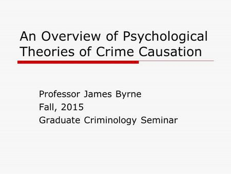An Overview of Psychological Theories of Crime Causation Professor James Byrne Fall, 2015 Graduate Criminology Seminar.