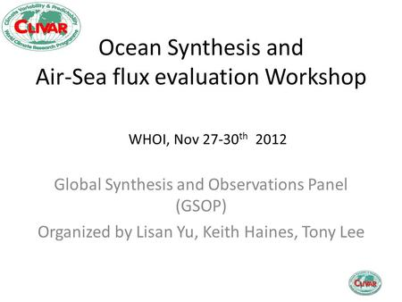 Ocean Synthesis and Air-Sea flux evaluation Workshop Global Synthesis and Observations Panel (GSOP) Organized by Lisan Yu, Keith Haines, Tony Lee WHOI,