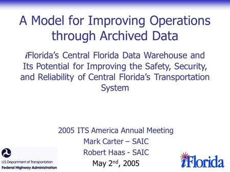 A Model for Improving Operations through Archived Data 2005 ITS America Annual Meeting Mark Carter – SAIC Robert Haas - SAIC May 2 nd, 2005 i Florida's.
