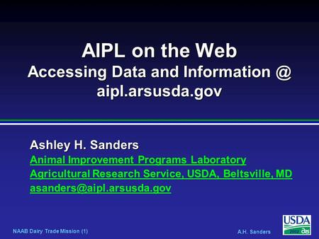 NAAB Dairy Trade Mission (1) A.H. Sanders 2002 Ashley H. Sanders AIPL on the Web Accessing Data and aipl.arsusda.gov Animal Improvement Programs.