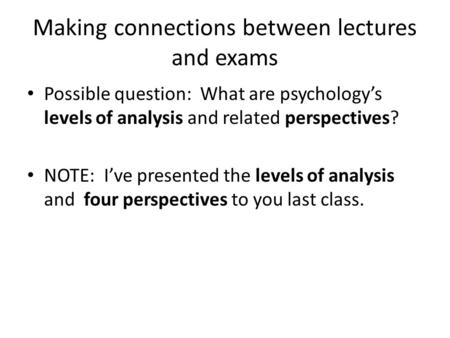 Making connections between lectures and exams Possible question: What are psychology's levels of analysis and related perspectives? NOTE: I've presented.