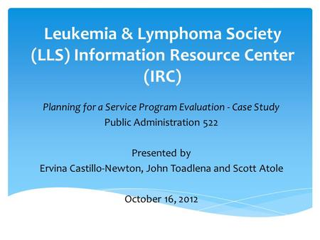 Leukemia & Lymphoma Society (LLS) Information Resource Center (IRC) Planning for a Service Program Evaluation - Case Study Public Administration 522 Presented.