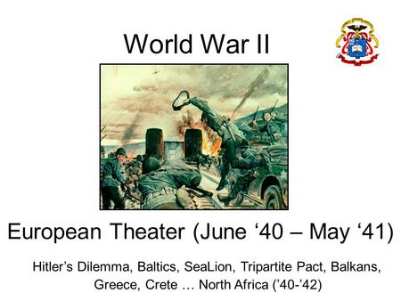 World War II European Theater (June '40 – May '41) Hitler's Dilemma, Baltics, SeaLion, Tripartite Pact, Balkans, Greece, Crete … North Africa ('40-'42)