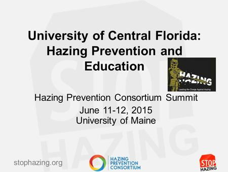 Stophazing.org University of Central Florida: Hazing Prevention and Education Hazing Prevention Consortium Summit June 11-12, 2015 University of Maine.