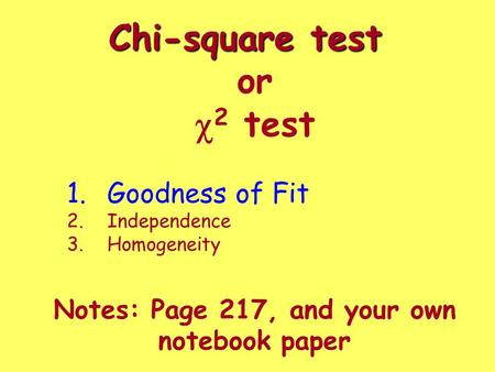 Chi-square test Chi-square test or  2 test Notes: Page 217, and your own notebook paper 1.Goodness of Fit 2.Independence 3.Homogeneity.