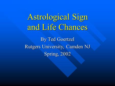 Astrological Sign and Life Chances By Ted Goertzel Rutgers University, Camden NJ Spring, 2002.