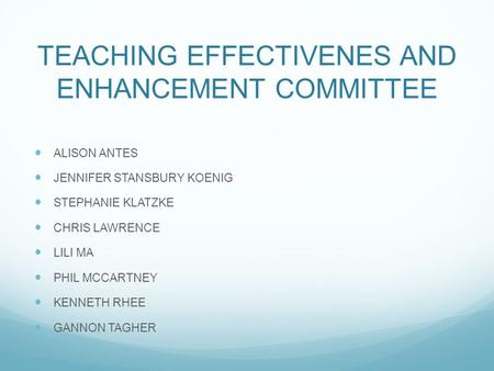 TEACHING EFFECTIVENES AND ENHANCEMENT COMMITTEE ALISON ANTES JENNIFER STANSBURY KOENIG STEPHANIE KLATZKE CHRIS LAWRENCE LILI MA PHIL MCCARTNEY KENNETH.