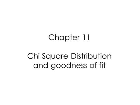 Chapter 11 Chi Square Distribution and goodness of fit.