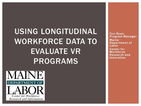 Tori Ryan, Program Manager Maine Department of Labor Center for Workforce Research and Innovation USING LONGITUDINAL WORKFORCE DATA TO EVALUATE VR PROGRAMS.