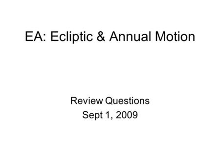 EA: Ecliptic & Annual Motion Review Questions Sept 1, 2009.