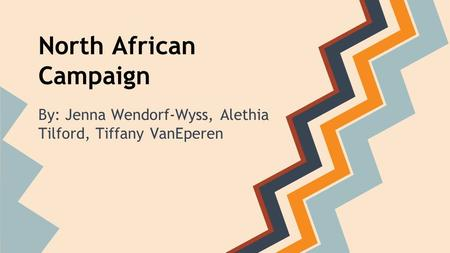 North African Campaign By: Jenna Wendorf-Wyss, Alethia Tilford, Tiffany VanEperen.