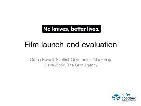 Film launch and evaluation Gillian Howell, Scottish Government Marketing Claire Wood, The Leith Agency.